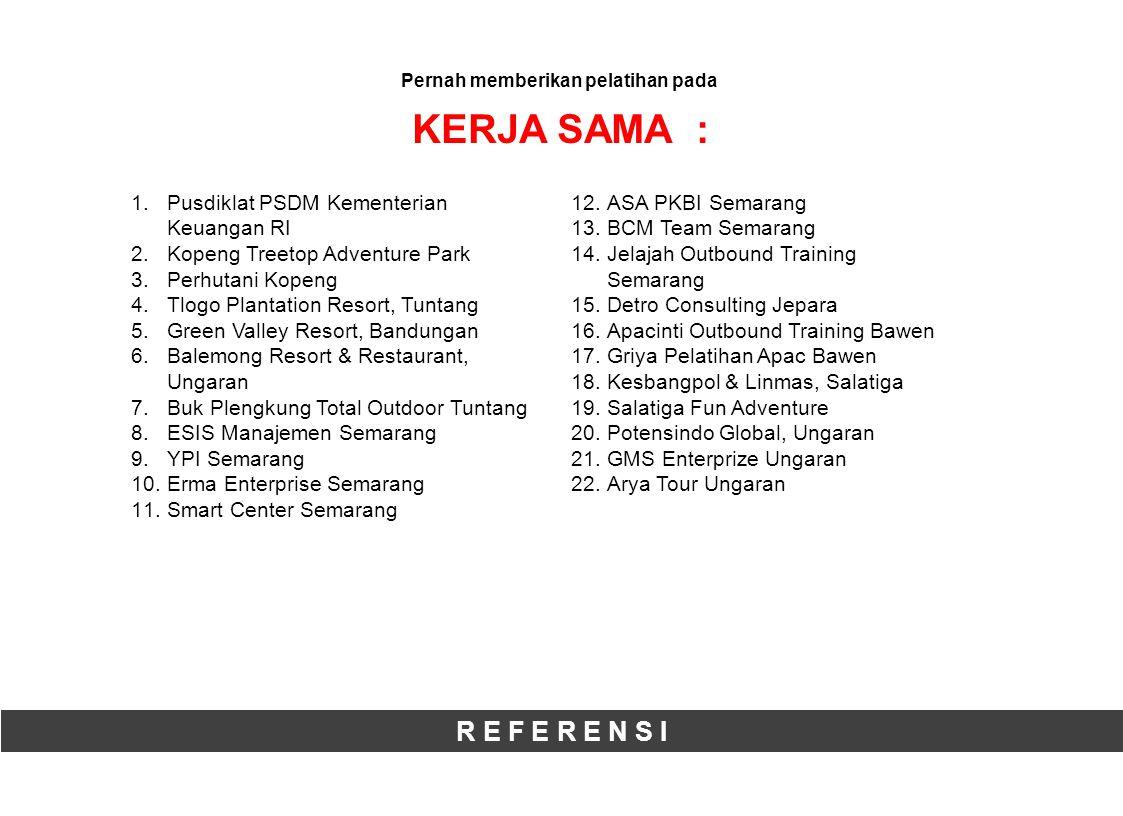 R E F E R E N S I Pernah memberikan pelatihan pada KERJA SAMA : 1.Pusdiklat PSDM Kementerian Keuangan RI 2.Kopeng Treetop Adventure Park 3.Perhutani Kopeng 4.Tlogo Plantation Resort, Tuntang 5.Green Valley Resort, Bandungan 6.Balemong Resort & Restaurant, Ungaran 7.Buk Plengkung Total Outdoor Tuntang 8.ESIS Manajemen Semarang 9.YPI Semarang 10.Erma Enterprise Semarang 11.Smart Center Semarang 12.ASA PKBI Semarang 13.BCM Team Semarang 14.Jelajah Outbound Training Semarang 15.Detro Consulting Jepara 16.Apacinti Outbound Training Bawen 17.Griya Pelatihan Apac Bawen 18.Kesbangpol & Linmas, Salatiga 19.Salatiga Fun Adventure 20.Potensindo Global, Ungaran 21.GMS Enterprize Ungaran 22.Arya Tour Ungaran
