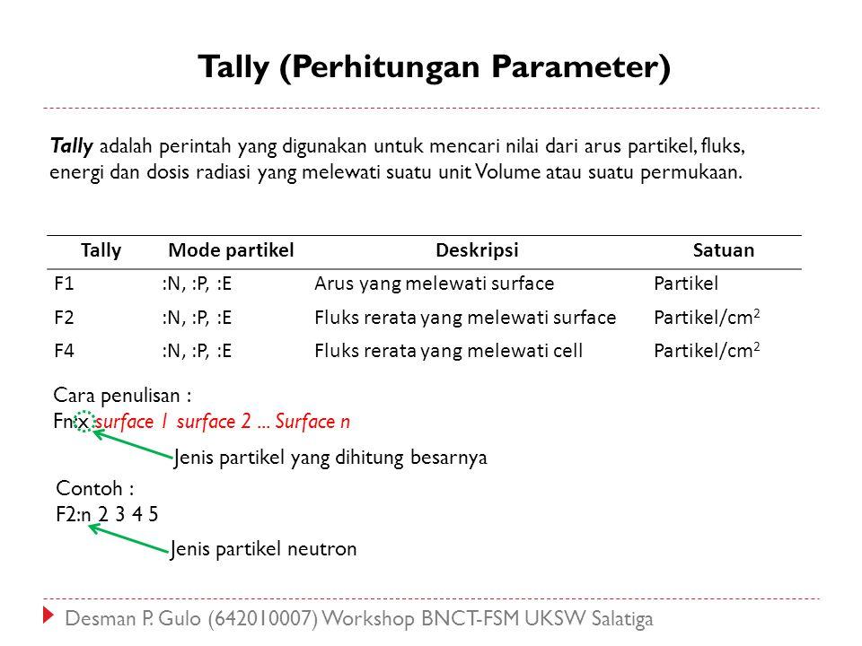 Tally (Perhitungan Parameter) Tally adalah perintah yang digunakan untuk mencari nilai dari arus partikel, fluks, energi dan dosis radiasi yang melewa