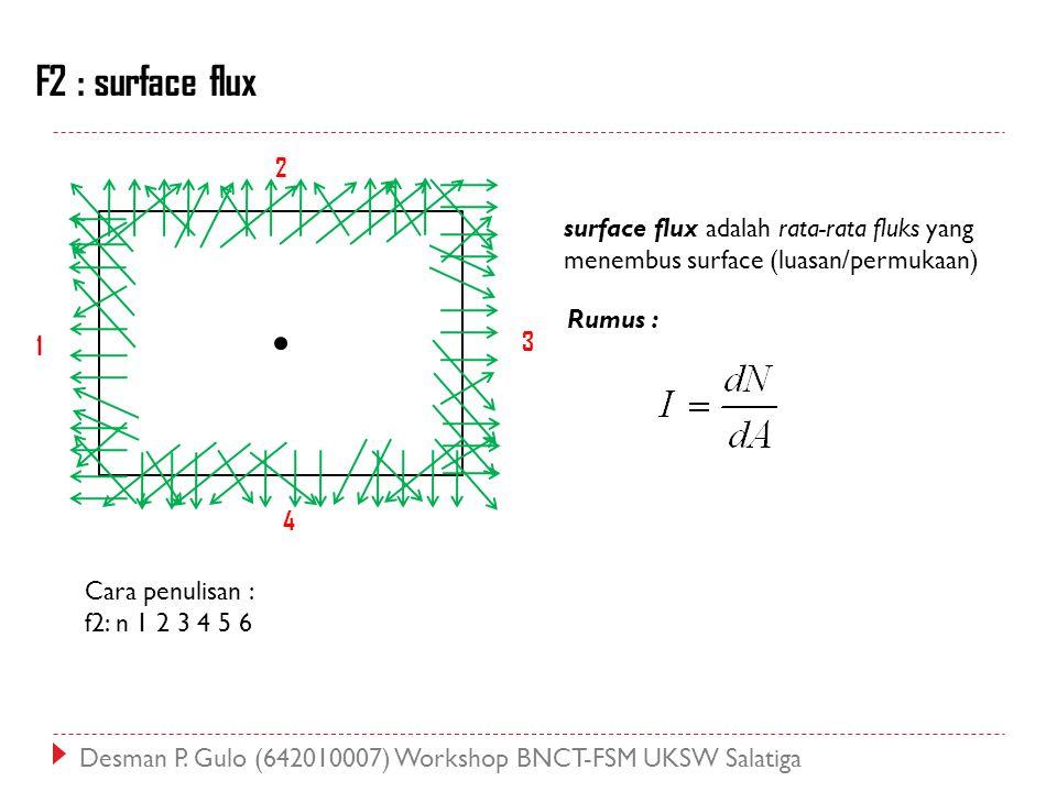F2 : surface flux 1 2 4 3 surface flux adalah rata-rata fluks yang menembus surface (luasan/permukaan) Rumus : Cara penulisan : f2: n 1 2 3 4 5 6 Desm