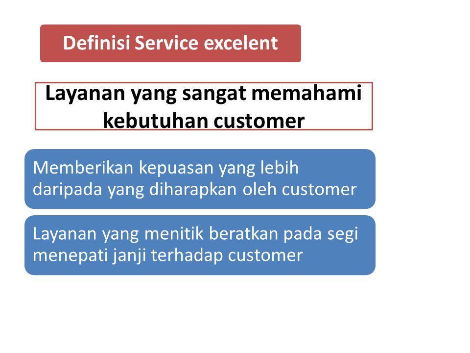 Definisi Service excelent Layanan yang sangat memahami kebutuhan customer Memberikan kepuasan yang lebih daripada yang diharapkan oleh customer Layanan yang menitik beratkan pada segi menepati janji terhadap customer