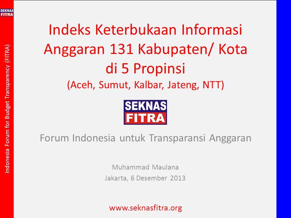 Indonesia Forum for Budget Transparency (FITRA) Indeks Keterbukaan Informasi Anggaran 131 Kabupaten/ Kota di 5 Propinsi (Aceh, Sumut, Kalbar, Jateng,