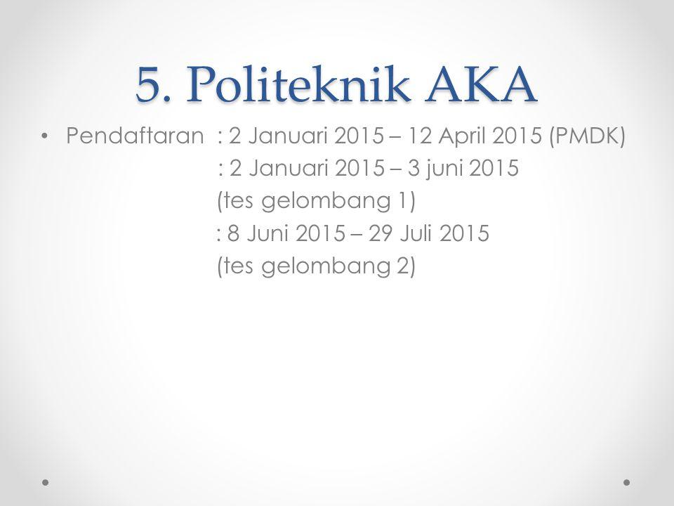 5. Politeknik AKA Pendaftaran : 2 Januari 2015 – 12 April 2015 (PMDK) : 2 Januari 2015 – 3 juni 2015 (tes gelombang 1) : 8 Juni 2015 – 29 Juli 2015 (t