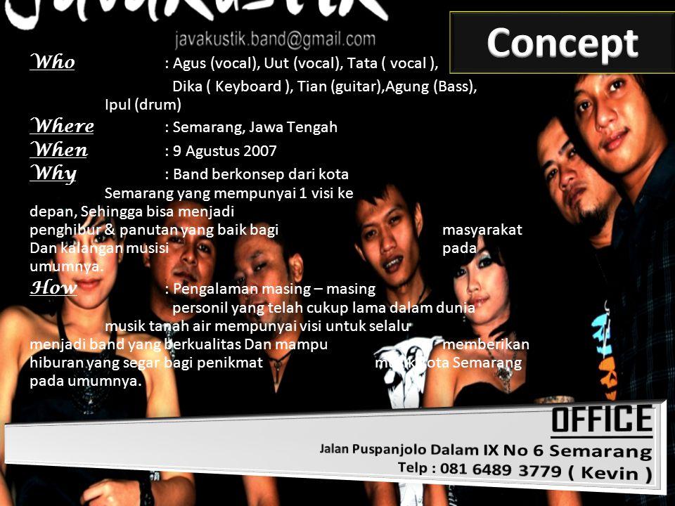 Who : Agus (vocal), Uut (vocal), Tata ( vocal ), Dika ( Keyboard ), Tian (guitar),Agung (Bass), Ipul (drum) Where : Semarang, Jawa Tengah When : 9 Agu