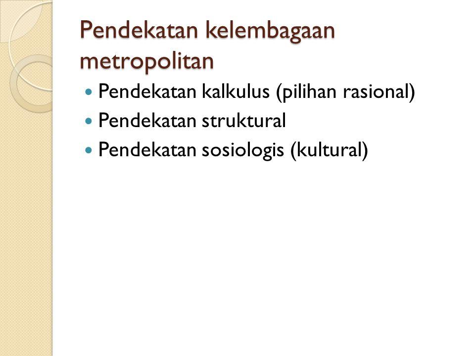 Pendekatan kelembagaan metropolitan Pendekatan kalkulus (pilihan rasional) Pendekatan struktural Pendekatan sosiologis (kultural)