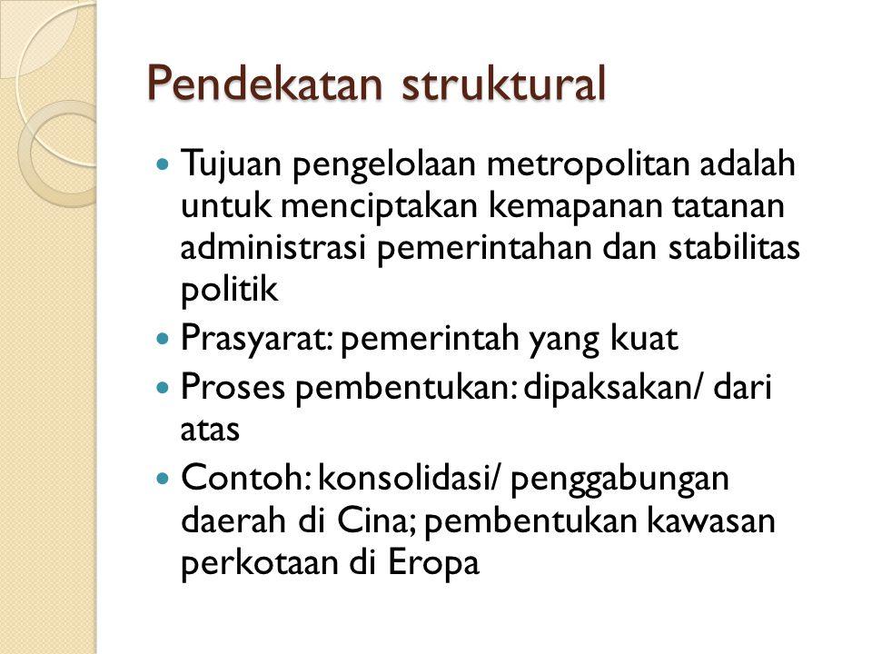 Pendekatan struktural Tujuan pengelolaan metropolitan adalah untuk menciptakan kemapanan tatanan administrasi pemerintahan dan stabilitas politik Pras