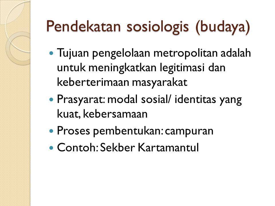 Pendekatan sosiologis (budaya) Tujuan pengelolaan metropolitan adalah untuk meningkatkan legitimasi dan keberterimaan masyarakat Prasyarat: modal sosi
