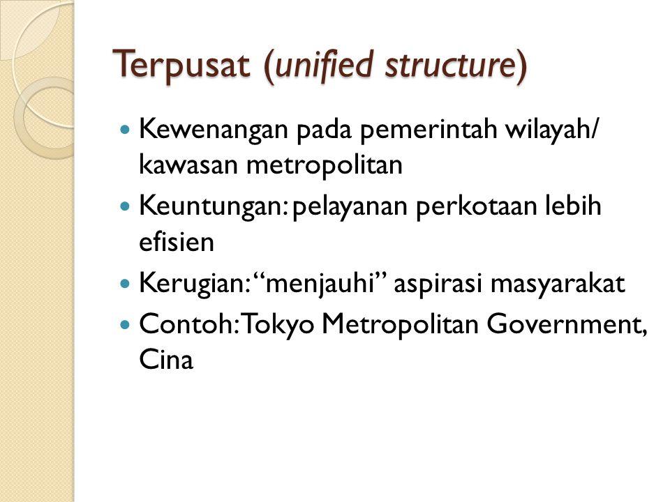 """Terpusat (unified structure) Kewenangan pada pemerintah wilayah/ kawasan metropolitan Keuntungan: pelayanan perkotaan lebih efisien Kerugian: """"menjauh"""
