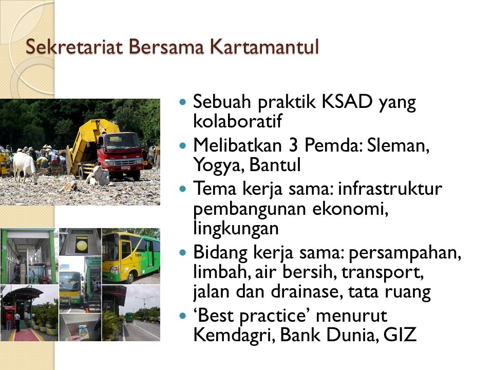 Sekretariat Bersama Kartamantul Sebuah praktik KSAD yang kolaboratif Melibatkan 3 Pemda: Sleman, Yogya, Bantul Tema kerja sama: infrastruktur pembangu