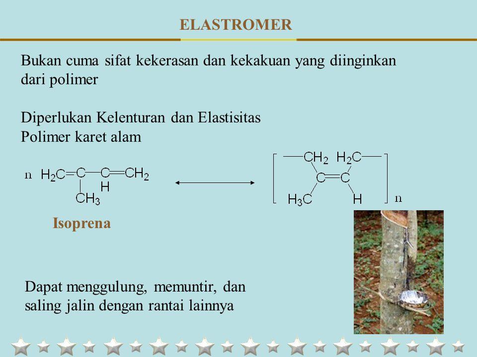 ELASTROMER Bukan cuma sifat kekerasan dan kekakuan yang diinginkan dari polimer Diperlukan Kelenturan dan Elastisitas Polimer karet alam Dapat menggulung, memuntir, dan saling jalin dengan rantai lainnya Isoprena