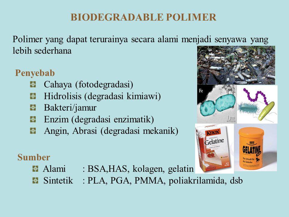 BIODEGRADABLE POLIMER Polimer yang dapat terurainya secara alami menjadi senyawa yang lebih sederhana Penyebab Cahaya (fotodegradasi) Hidrolisis (degradasi kimiawi) Bakteri/jamur Enzim (degradasi enzimatik) Angin, Abrasi (degradasi mekanik) Sumber Alami : BSA,HAS, kolagen, gelatin Sintetik : PLA, PGA, PMMA, poliakrilamida, dsb
