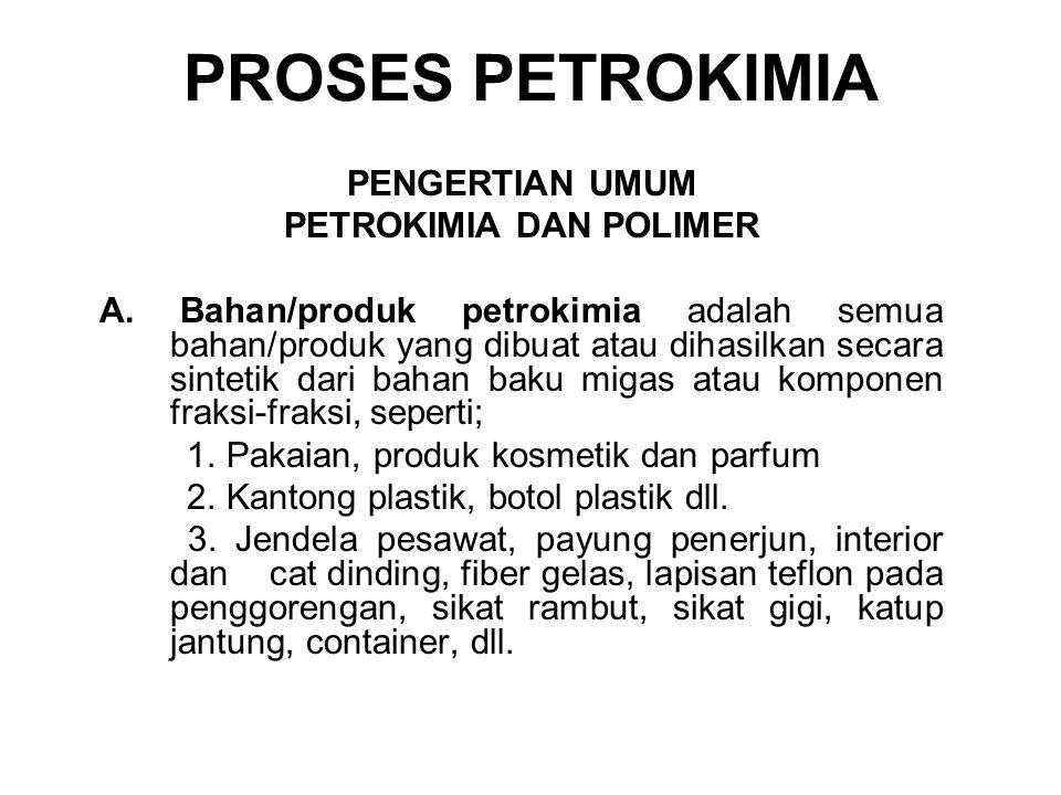 PROSES PETROKIMIA PENGERTIAN UMUM PETROKIMIA DAN POLIMER A. Bahan/produk petrokimia adalah semua bahan/produk yang dibuat atau dihasilkan secara sinte