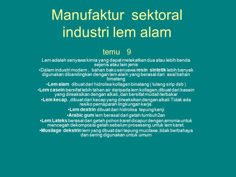 Lem sintetik temu 7 Produk lem sintetik biasanya dilarutkan dalam bahan pelarut organik ( tidak seperti lem alam yang larut dalam air ) Lem sintetik berasal dari derivat resin yang dilengkapi dengan bahan pengeras ( hardener ) sebagai katalisnya.