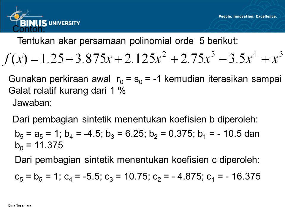 Bina Nusantara Contoh: Tentukan akar persamaan polinomial orde 5 berikut: Gunakan perkiraan awal r 0 = s 0 = -1 kemudian iterasikan sampai Galat relat