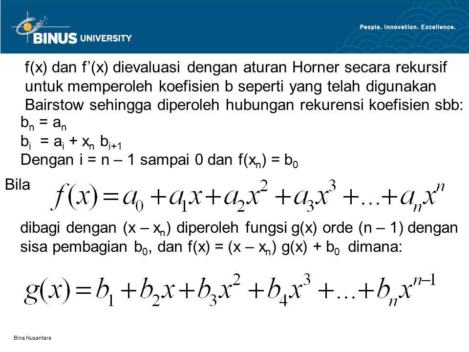 Bina Nusantara f(x) dan f'(x) dievaluasi dengan aturan Horner secara rekursif untuk memperoleh koefisien b seperti yang telah digunakan Bairstow sehin