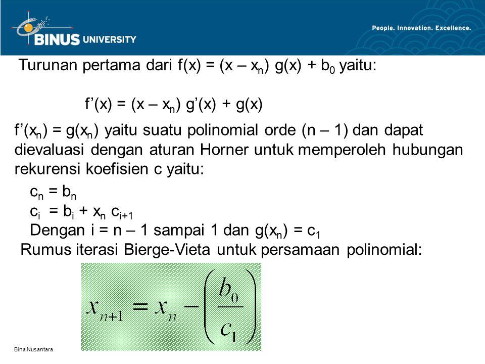 Bina Nusantara Turunan pertama dari f(x) = (x – x n ) g(x) + b 0 yaitu: f'(x) = (x – x n ) g'(x) + g(x) f'(x n ) = g(x n ) yaitu suatu polinomial orde