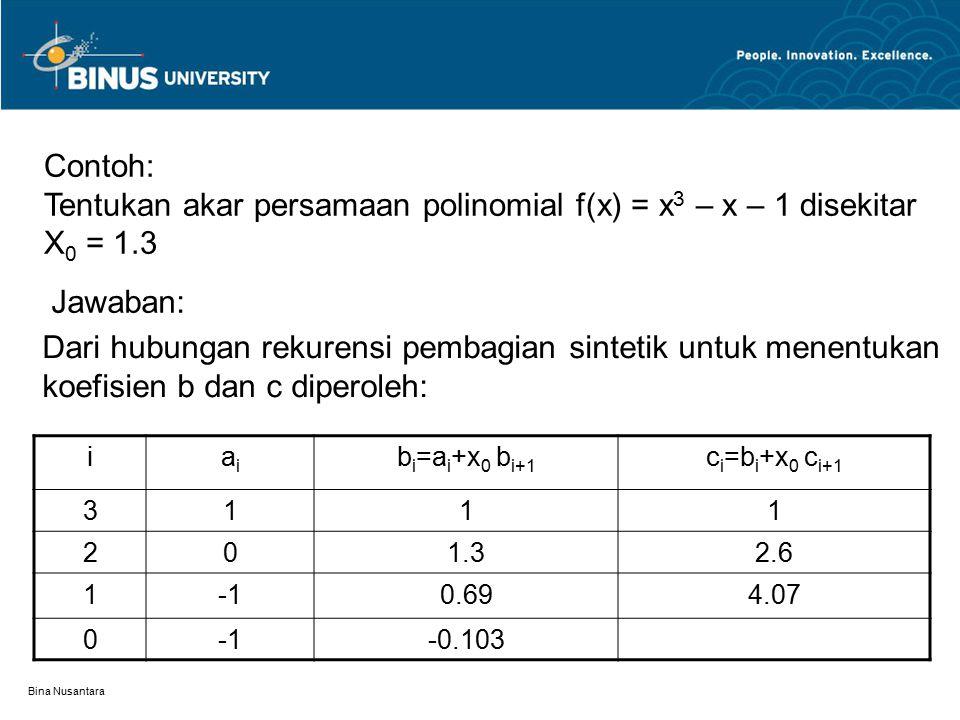 Bina Nusantara Contoh: Tentukan akar persamaan polinomial f(x) = x 3 – x – 1 disekitar X 0 = 1.3 Dari hubungan rekurensi pembagian sintetik untuk mene