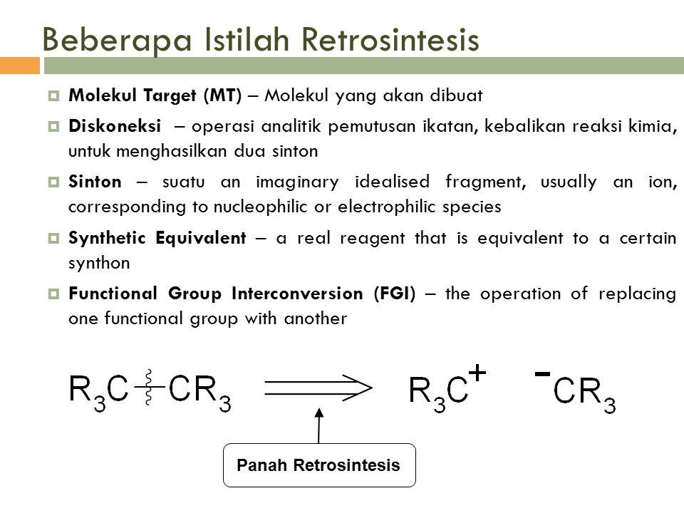 Beberapa Istilah Retrosintesis  Molekul Target (MT) – Molekul yang akan dibuat  Diskoneksi – operasi analitik pemutusan ikatan, kebalikan reaksi kim