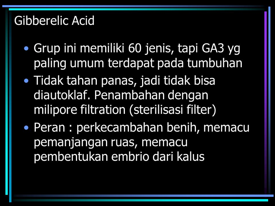 Gibberelic Acid Grup ini memiliki 60 jenis, tapi GA3 yg paling umum terdapat pada tumbuhan Tidak tahan panas, jadi tidak bisa diautoklaf.