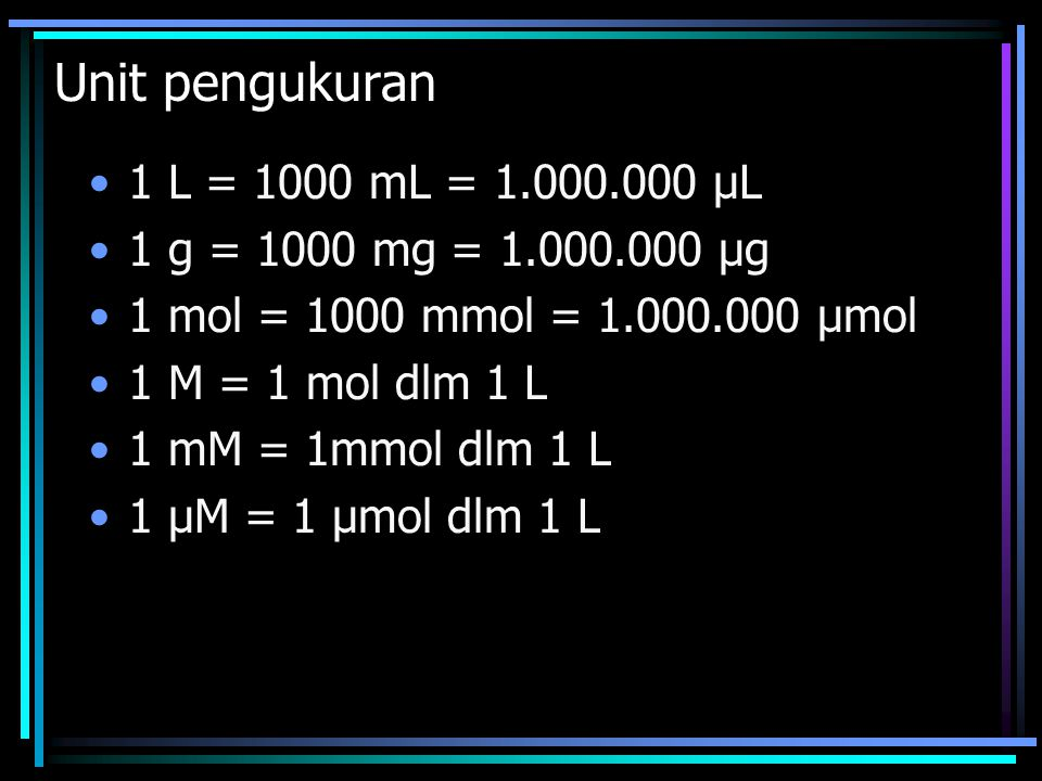 Unit pengukuran 1 L = 1000 mL = 1.000.000 μL 1 g = 1000 mg = 1.000.000 μg 1 mol = 1000 mmol = 1.000.000 μmol 1 M = 1 mol dlm 1 L 1 mM = 1mmol dlm 1 L 1 μM = 1 μmol dlm 1 L