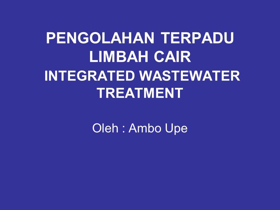 PENGOLAHAN TERPADU LIMBAH CAIR INTEGRATED WASTEWATER TREATMENT Oleh : Ambo Upe