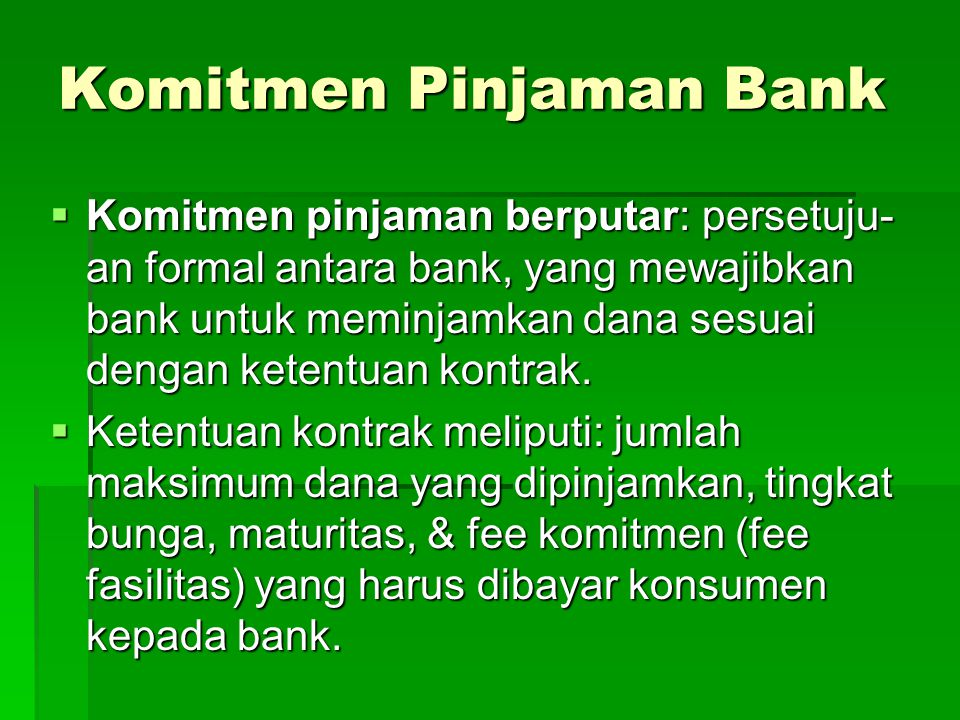 Komitmen Pinjaman Bank  Komitmen pinjaman berputar: persetuju- an formal antara bank, yang mewajibkan bank untuk meminjamkan dana sesuai dengan ketentuan kontrak.