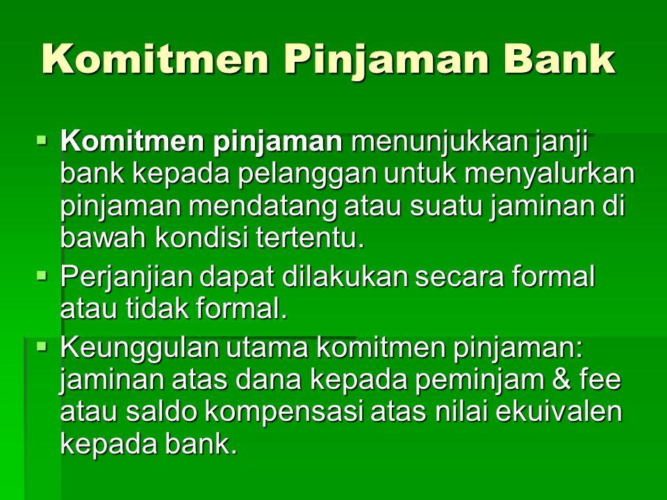 Komitmen Pinjaman Bank  Komitmen pinjaman menunjukkan janji bank kepada pelanggan untuk menyalurkan pinjaman mendatang atau suatu jaminan di bawah kondisi tertentu.