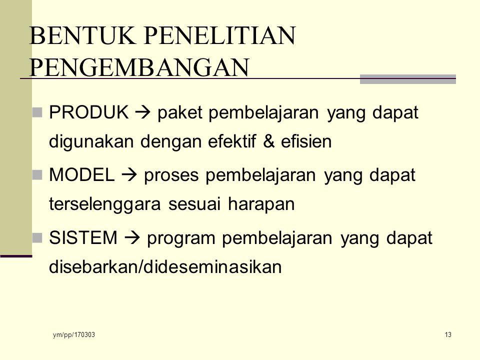 ym/pp/170303 13 BENTUK PENELITIAN PENGEMBANGAN PRODUK  paket pembelajaran yang dapat digunakan dengan efektif & efisien MODEL  proses pembelajaran yang dapat terselenggara sesuai harapan SISTEM  program pembelajaran yang dapat disebarkan/dideseminasikan
