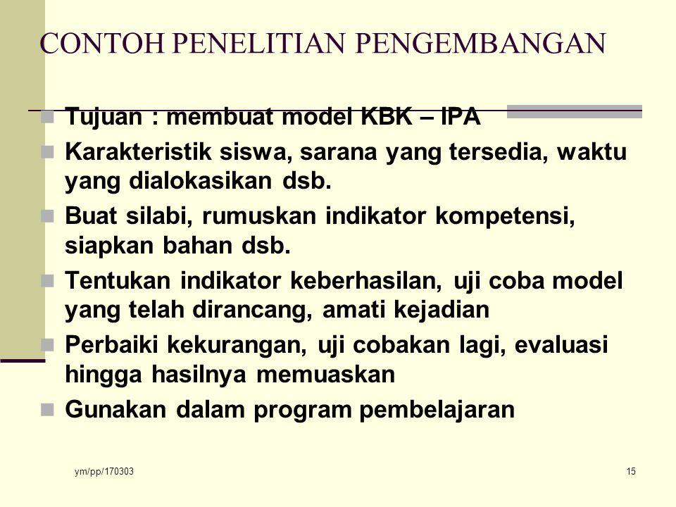 ym/pp/170303 15 CONTOH PENELITIAN PENGEMBANGAN Tujuan : membuat model KBK – IPA Karakteristik siswa, sarana yang tersedia, waktu yang dialokasikan dsb.