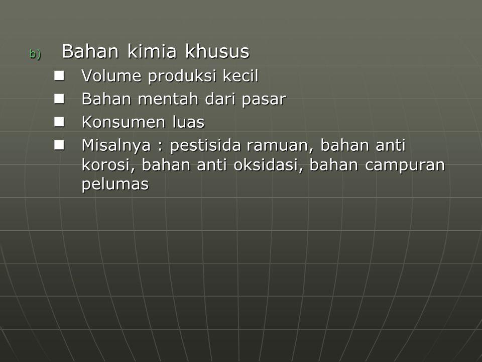 b) Bahan kimia khusus Volume produksi kecil Volume produksi kecil Bahan mentah dari pasar Bahan mentah dari pasar Konsumen luas Konsumen luas Misalnya : pestisida ramuan, bahan anti korosi, bahan anti oksidasi, bahan campuran pelumas Misalnya : pestisida ramuan, bahan anti korosi, bahan anti oksidasi, bahan campuran pelumas