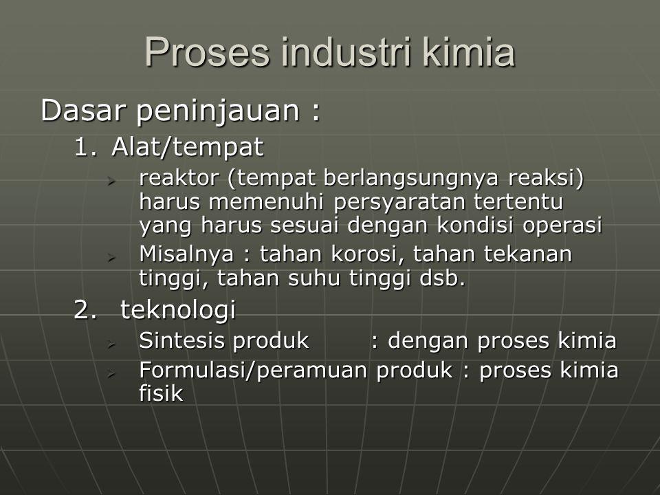 Proses industri kimia Dasar peninjauan : 1.Alat/tempat  reaktor (tempat berlangsungnya reaksi) harus memenuhi persyaratan tertentu yang harus sesuai dengan kondisi operasi  Misalnya : tahan korosi, tahan tekanan tinggi, tahan suhu tinggi dsb.