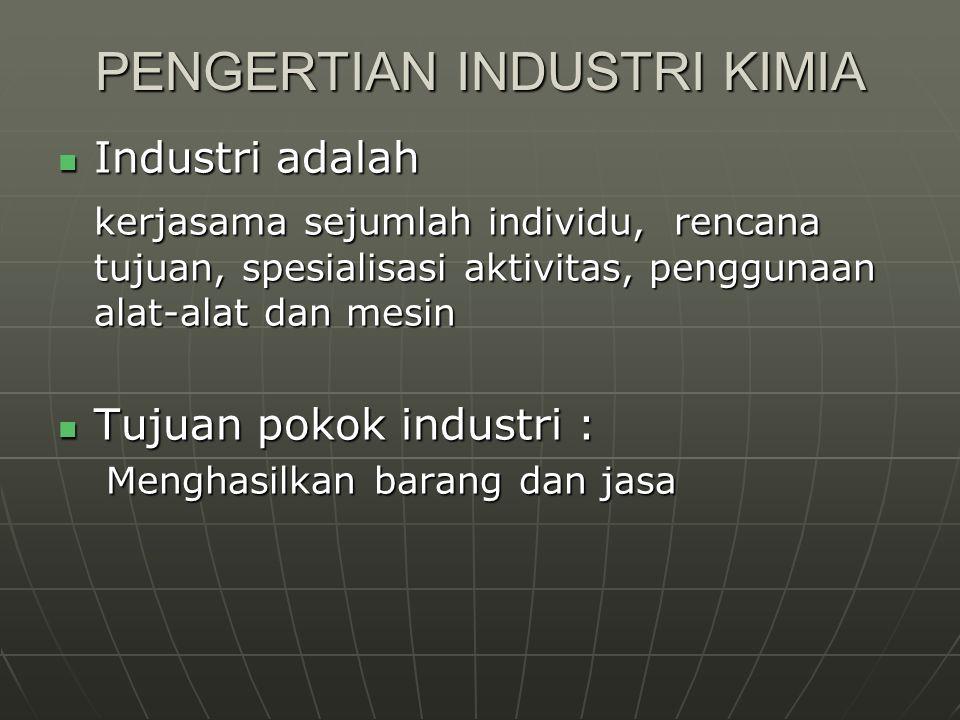 PENGERTIAN INDUSTRI KIMIA Industri adalah Industri adalah kerjasama sejumlah individu, rencana tujuan, spesialisasi aktivitas, penggunaan alat-alat da