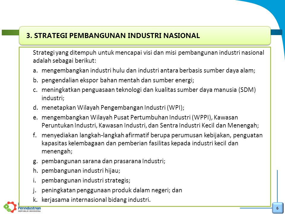 7 a.meningkatnya pertumbuhan industri yang diharapkan dapat mencapai pertumbuhan 2 (dua) digit pada tahun 2035 sehingga kontribusi industri dalam Produk Domestik Bruto (PDB) mencapai 30% (tiga puluh persen); b.meningkatnya penguasaan pasar dalam dan luar negeri dengan mengurangi ketergantungan terhadap impor bahan baku, bahan penolong, dan barang modal, serta meningkatkan ekspor produk industri; c.tercapainya percepatan penyebaran dan pemerataan industri ke seluruh wilayah Indonesia; d.meningkatnya kontribusi industri kecil terhadap pertumbuhan industri nasional; e.meningkatnya pengembangan inovasi dan penguasaan teknologi; f.meningkatnya penyerapan tenaga kerja yang kompeten di sektor industri; dan g.menguatnya struktur industri dengan tumbuhnya industri hulu dan industri antara yang berbasis sumber daya alam.