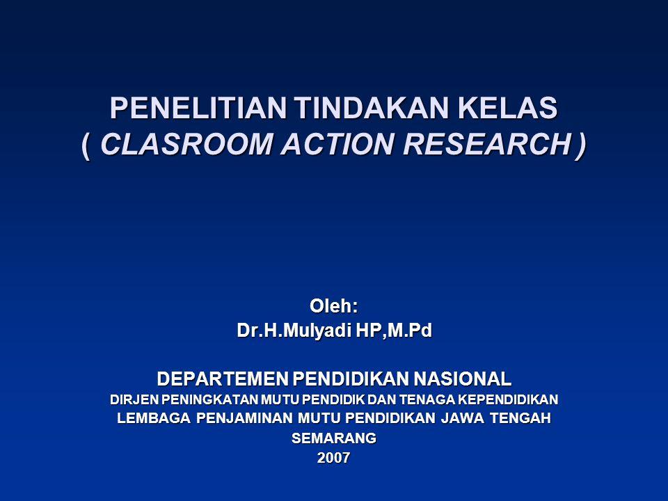 PENELITIAN TINDAKAN KELAS ( CLASROOM ACTION RESEARCH ) Oleh: Dr.H.Mulyadi HP,M.Pd DEPARTEMEN PENDIDIKAN NASIONAL DIRJEN PENINGKATAN MUTU PENDIDIK DAN