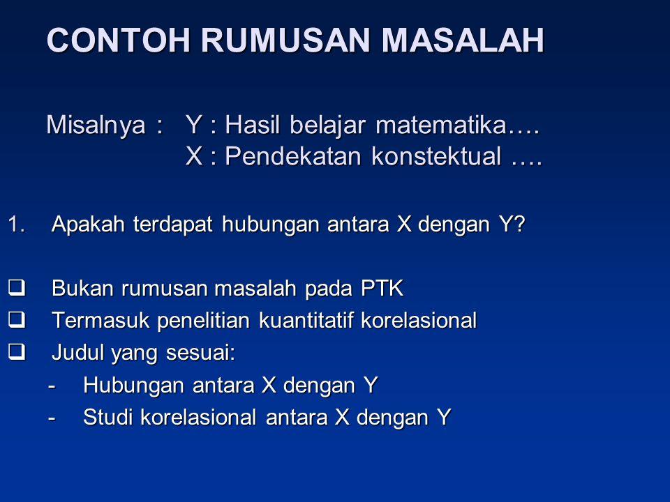 CONTOH RUMUSAN MASALAH Misalnya :Y : Hasil belajar matematika…. X : Pendekatan konstektual …. 1.Apakah terdapat hubungan antara X dengan Y?  Bukan ru
