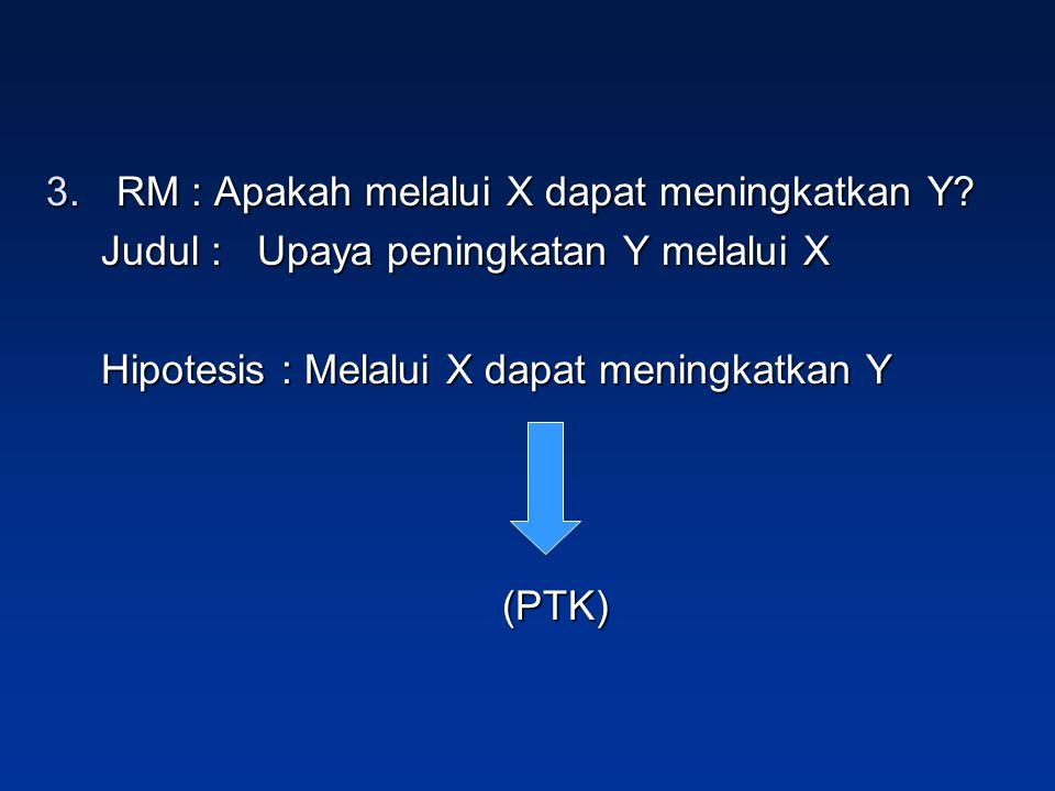 3.RM : Apakah melalui X dapat meningkatkan Y? Judul : Upaya peningkatan Y melalui X Hipotesis : Melalui X dapat meningkatkan Y (PTK)