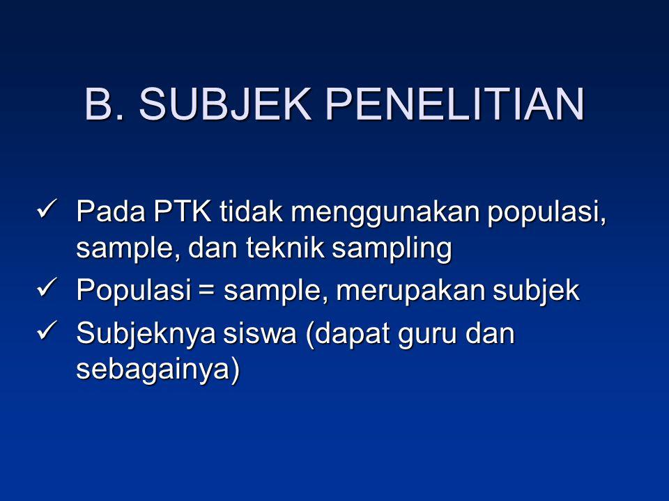 B. SUBJEK PENELITIAN Pada PTK tidak menggunakan populasi, sample, dan teknik sampling Pada PTK tidak menggunakan populasi, sample, dan teknik sampling