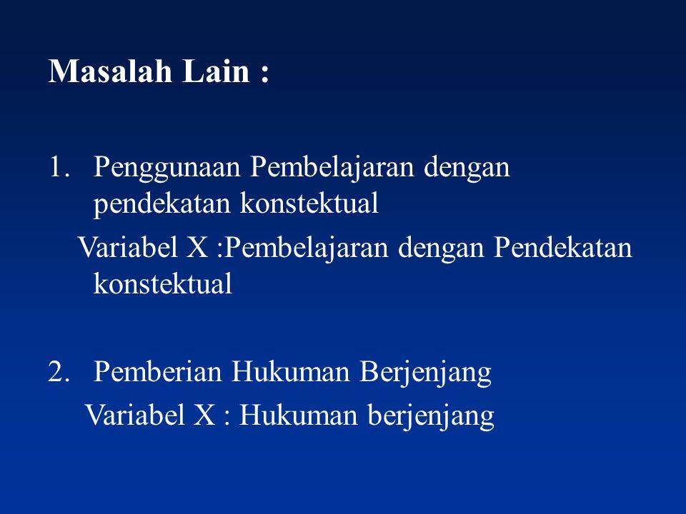 Masalah Lain : 1.Penggunaan Pembelajaran dengan pendekatan konstektual Variabel X :Pembelajaran dengan Pendekatan konstektual 2.Pemberian Hukuman Berj
