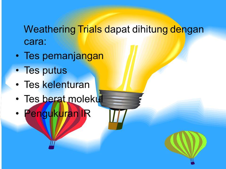 Weathering Trials dapat dihitung dengan cara: Tes pemanjangan Tes putus Tes kelenturan Tes berat molekul Pengukuran IR