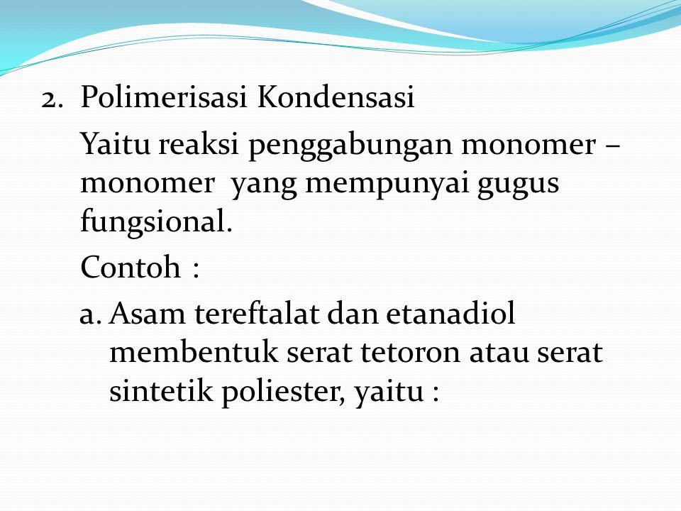 2.Polimerisasi Kondensasi Yaitu reaksi penggabungan monomer – monomer yang mempunyai gugus fungsional. Contoh : a.Asam tereftalat dan etanadiol memben