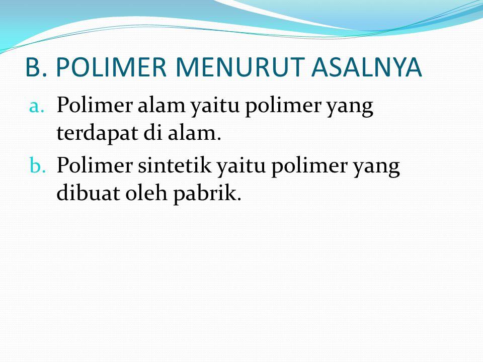 B. POLIMER MENURUT ASALNYA a. Polimer alam yaitu polimer yang terdapat di alam. b. Polimer sintetik yaitu polimer yang dibuat oleh pabrik.