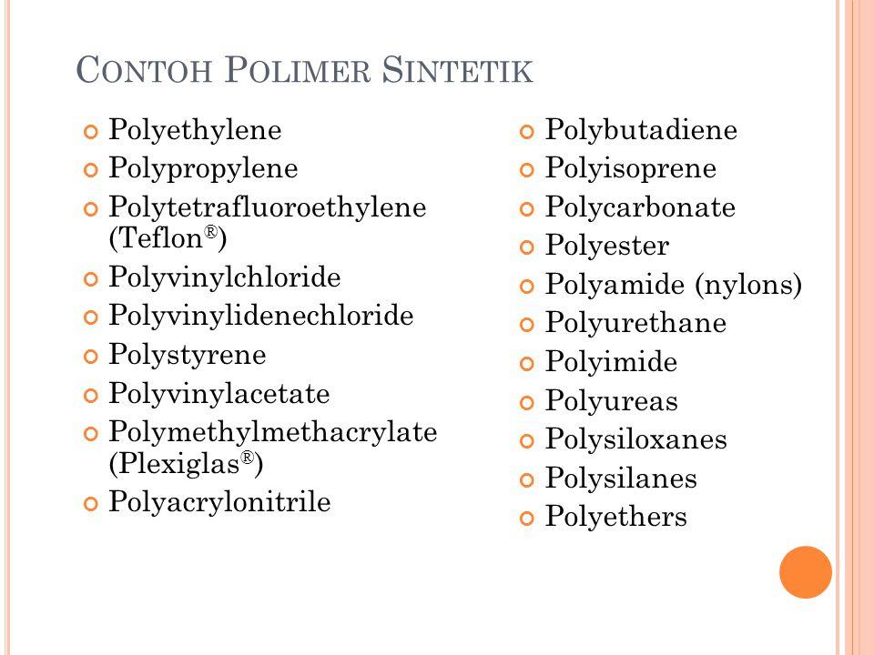 C ONTOH P OLIMER S INTETIK Polyethylene Polypropylene Polytetrafluoroethylene (Teflon ® ) Polyvinylchloride Polyvinylidenechloride Polystyrene Polyvinylacetate Polymethylmethacrylate (Plexiglas ® ) Polyacrylonitrile Polybutadiene Polyisoprene Polycarbonate Polyester Polyamide (nylons) Polyurethane Polyimide Polyureas Polysiloxanes Polysilanes Polyethers