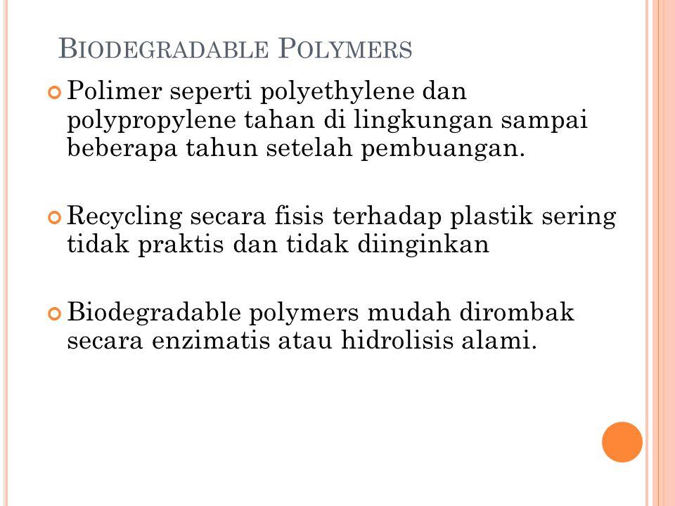B IODEGRADABLE P OLYMERS Polimer seperti polyethylene dan polypropylene tahan di lingkungan sampai beberapa tahun setelah pembuangan. Recycling secara