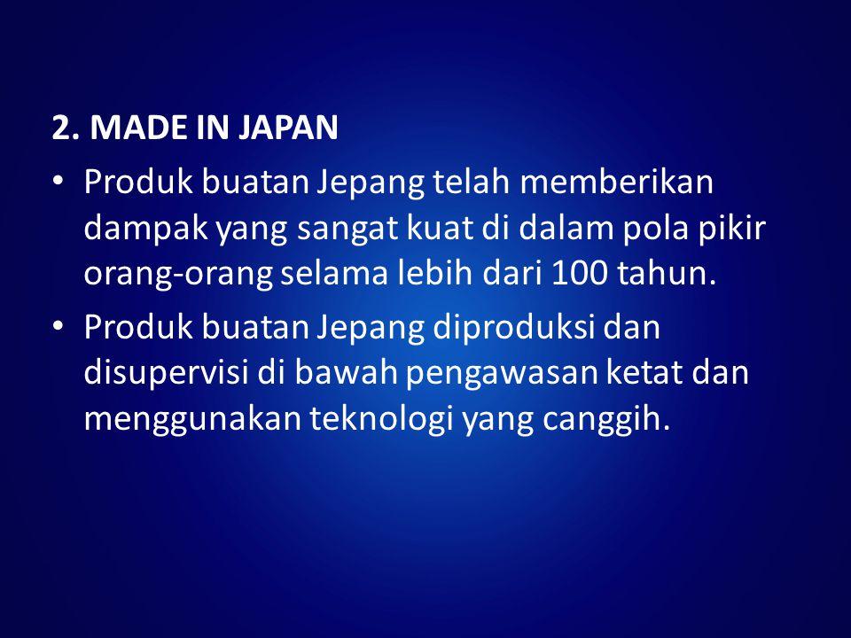 2. MADE IN JAPAN Produk buatan Jepang telah memberikan dampak yang sangat kuat di dalam pola pikir orang-orang selama lebih dari 100 tahun. Produk bua