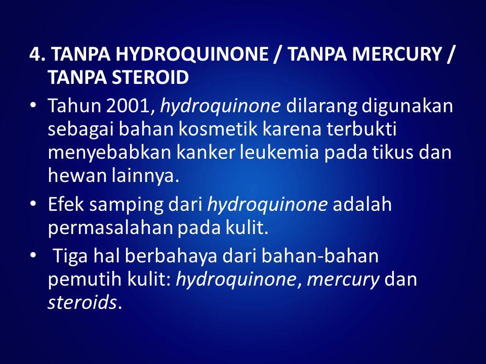 4. TANPA HYDROQUINONE / TANPA MERCURY / TANPA STEROID Tahun 2001, hydroquinone dilarang digunakan sebagai bahan kosmetik karena terbukti menyebabkan k