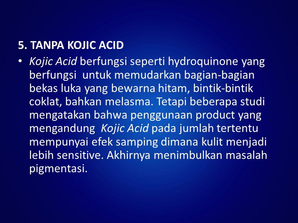 5. TANPA KOJIC ACID Kojic Acid berfungsi seperti hydroquinone yang berfungsi untuk memudarkan bagian-bagian bekas luka yang bewarna hitam, bintik-bint
