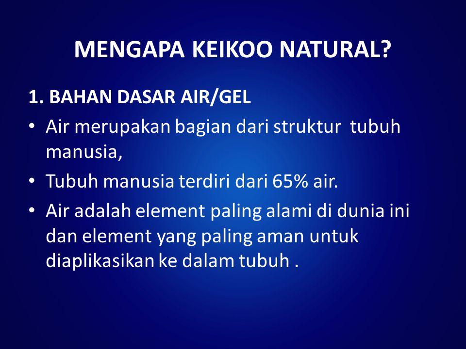 MENGAPA KEIKOO NATURAL? 1. BAHAN DASAR AIR/GEL Air merupakan bagian dari struktur tubuh manusia, Tubuh manusia terdiri dari 65% air. Air adalah elemen