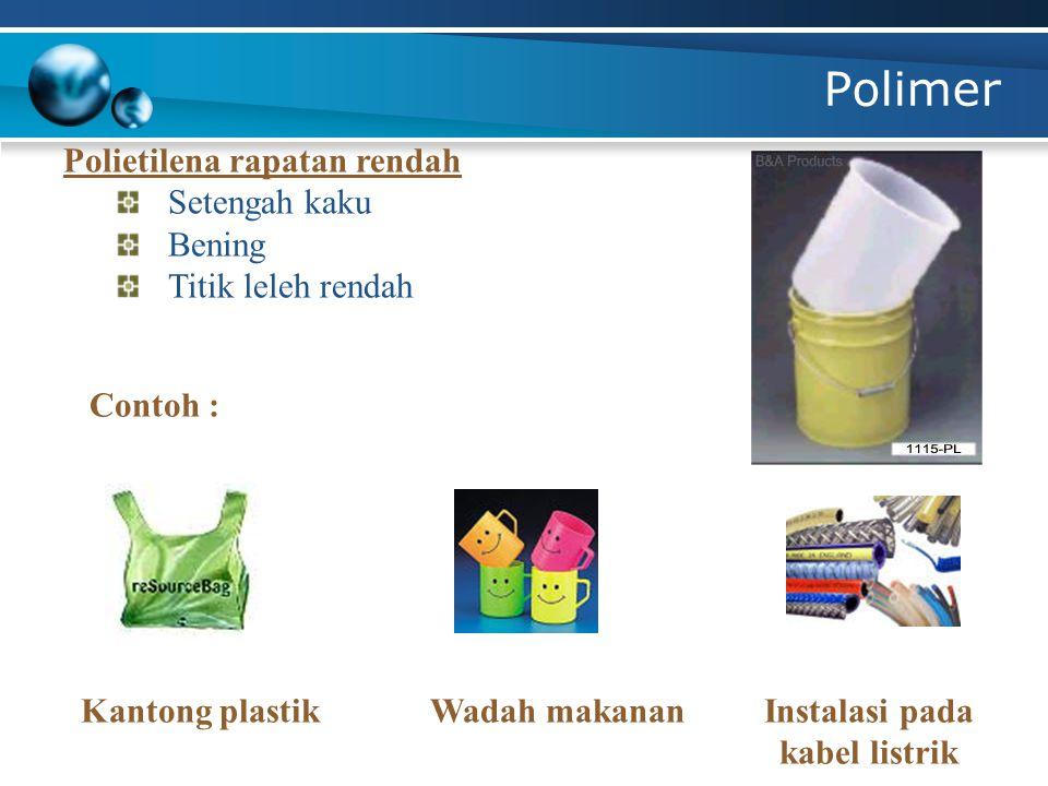 Polimer Polietilena rapatan rendah Setengah kaku Bening Titik leleh rendah Contoh : Kantong plastikWadah makananInstalasi pada kabel listrik
