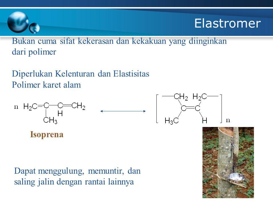 Elastromer Bukan cuma sifat kekerasan dan kekakuan yang diinginkan dari polimer Diperlukan Kelenturan dan Elastisitas Polimer karet alam Dapat menggul
