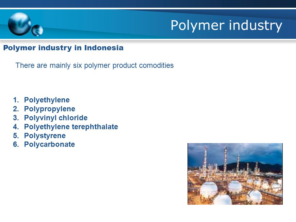Polymer industry Polymer industry in Indonesia There are mainly six polymer product comodities 1.Polyethylene 2.Polypropylene 3.Polyvinyl chloride 4.P