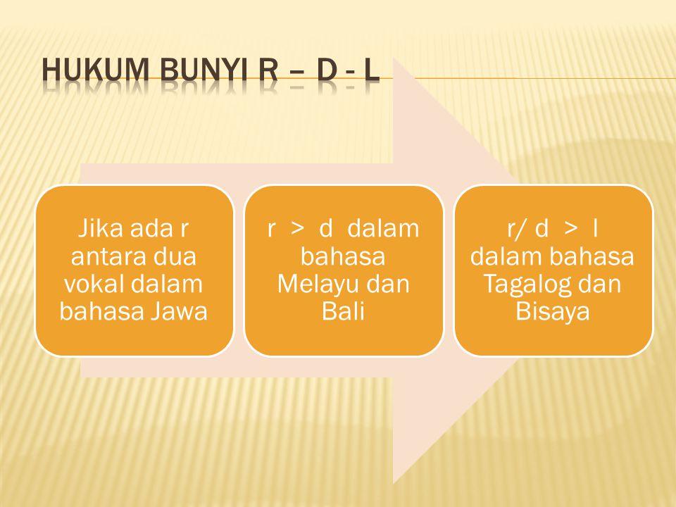 Jika ada r antara dua vokal dalam bahasa Jawa r > d dalam bahasa Melayu dan Bali r/ d > l dalam bahasa Tagalog dan Bisaya